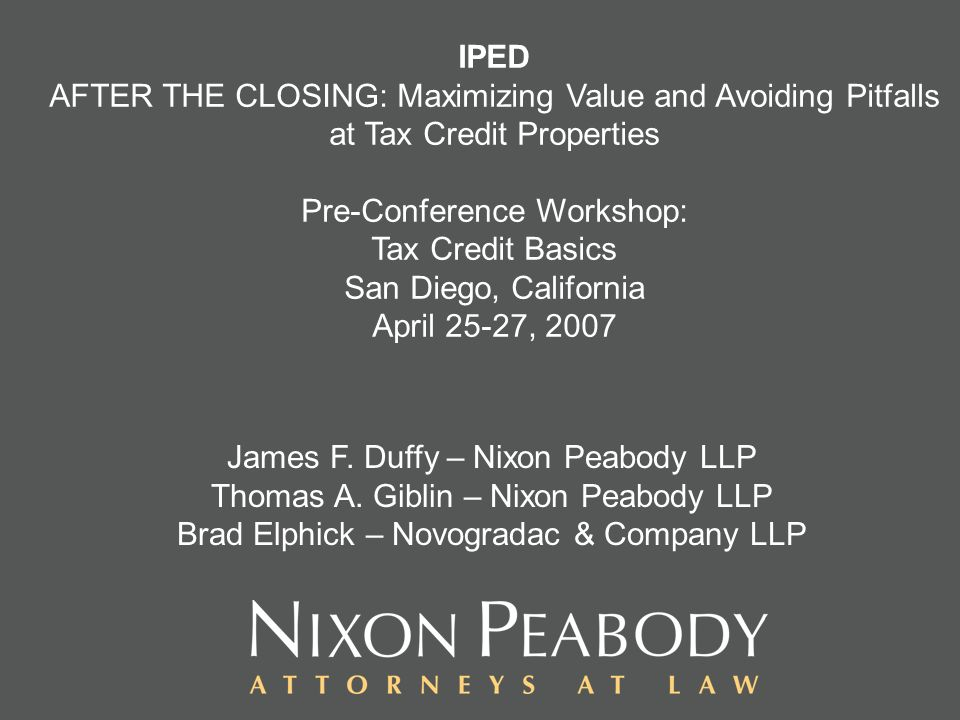 IPED AFTER THE CLOSING: Maximizing Value and Avoiding Pitfalls at Tax Credit Properties Pre-Conference Workshop: Tax Credit Basics San Diego, California April 25-27, 2007 James F.