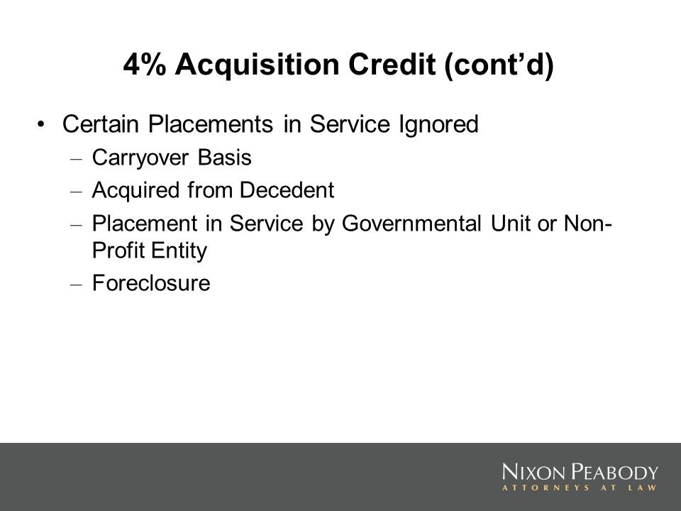 4% Acquisition Credit (contd) Certain Placements in Service Ignored – Carryover Basis – Acquired from Decedent – Placement in Service by Governmental Unit or Non- Profit Entity – Foreclosure