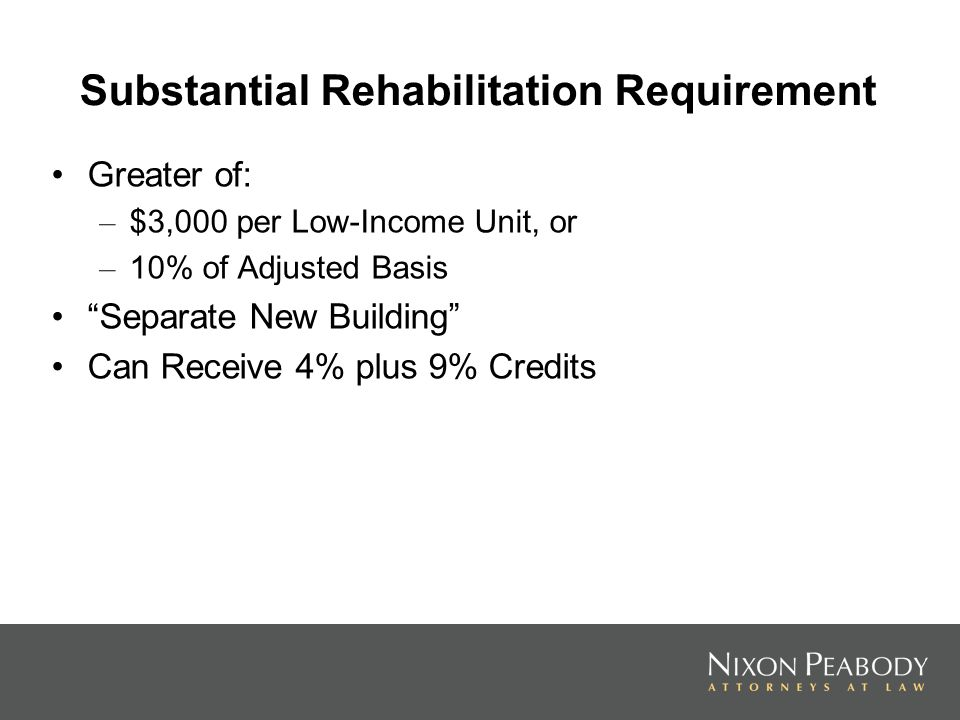 Substantial Rehabilitation Requirement Greater of: – $3,000 per Low-Income Unit, or – 10% of Adjusted Basis Separate New Building Can Receive 4% plus 9% Credits