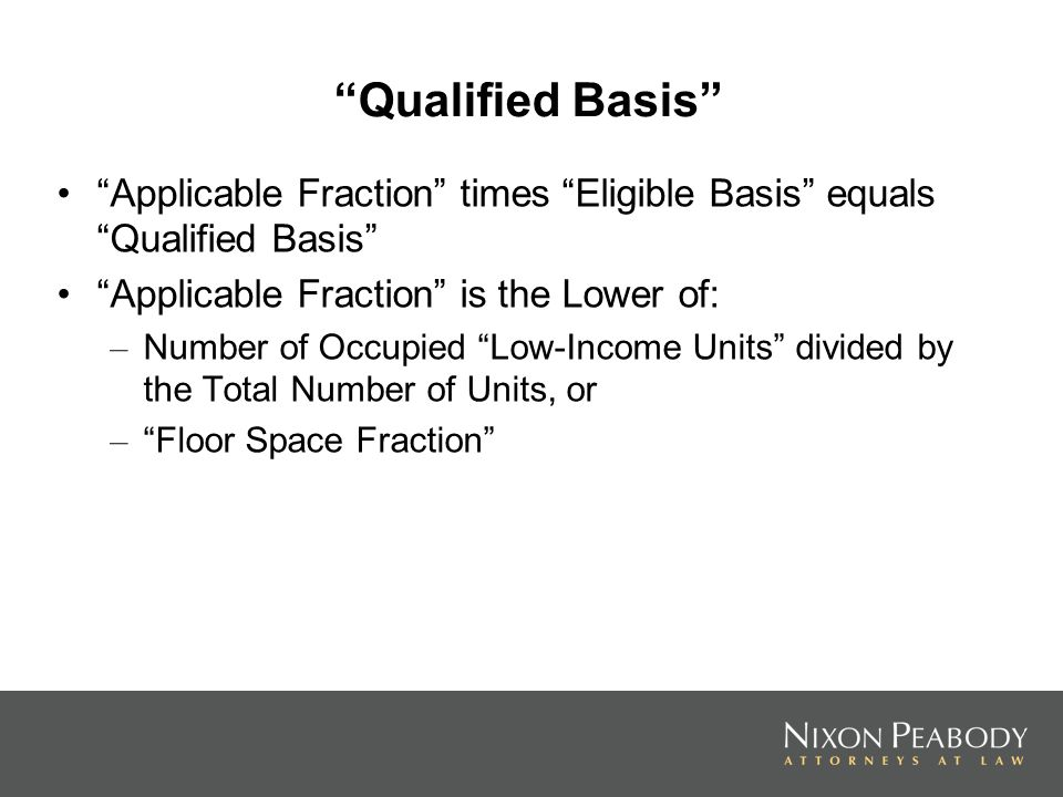 Qualified Basis Applicable Fraction times Eligible Basis equals Qualified Basis Applicable Fraction is the Lower of: – Number of Occupied Low-Income Units divided by the Total Number of Units, or – Floor Space Fraction