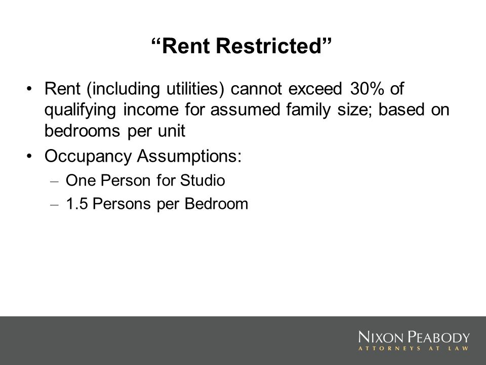 Rent Restricted Rent (including utilities) cannot exceed 30% of qualifying income for assumed family size; based on bedrooms per unit Occupancy Assumptions: – One Person for Studio – 1.5 Persons per Bedroom