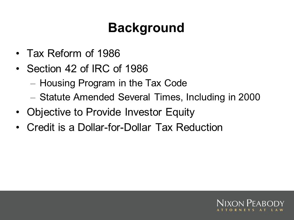Background Tax Reform of 1986 Section 42 of IRC of 1986 – Housing Program in the Tax Code – Statute Amended Several Times, Including in 2000 Objective to Provide Investor Equity Credit is a Dollar-for-Dollar Tax Reduction