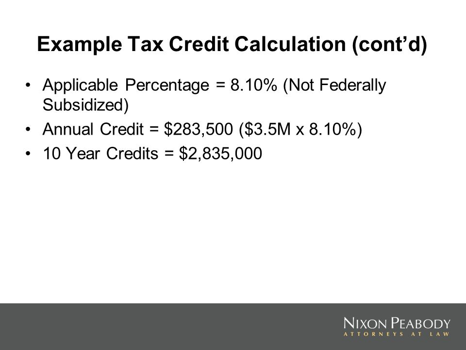 Example Tax Credit Calculation (contd) Applicable Percentage = 8.10% (Not Federally Subsidized) Annual Credit = $283,500 ($3.5M x 8.10%) 10 Year Credits = $2,835,000