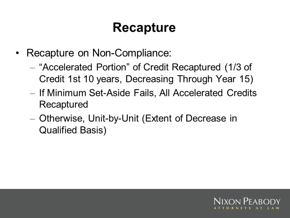 Recapture Recapture on Non-Compliance: – Accelerated Portion of Credit Recaptured (1/3 of Credit 1st 10 years, Decreasing Through Year 15) – If Minimum Set-Aside Fails, All Accelerated Credits Recaptured – Otherwise, Unit-by-Unit (Extent of Decrease in Qualified Basis)