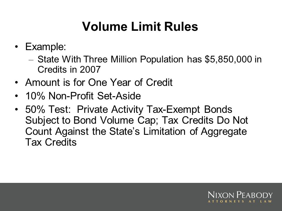 Volume Limit Rules Example: – State With Three Million Population has $5,850,000 in Credits in 2007 Amount is for One Year of Credit 10% Non-Profit Set-Aside 50% Test: Private Activity Tax-Exempt Bonds Subject to Bond Volume Cap; Tax Credits Do Not Count Against the States Limitation of Aggregate Tax Credits