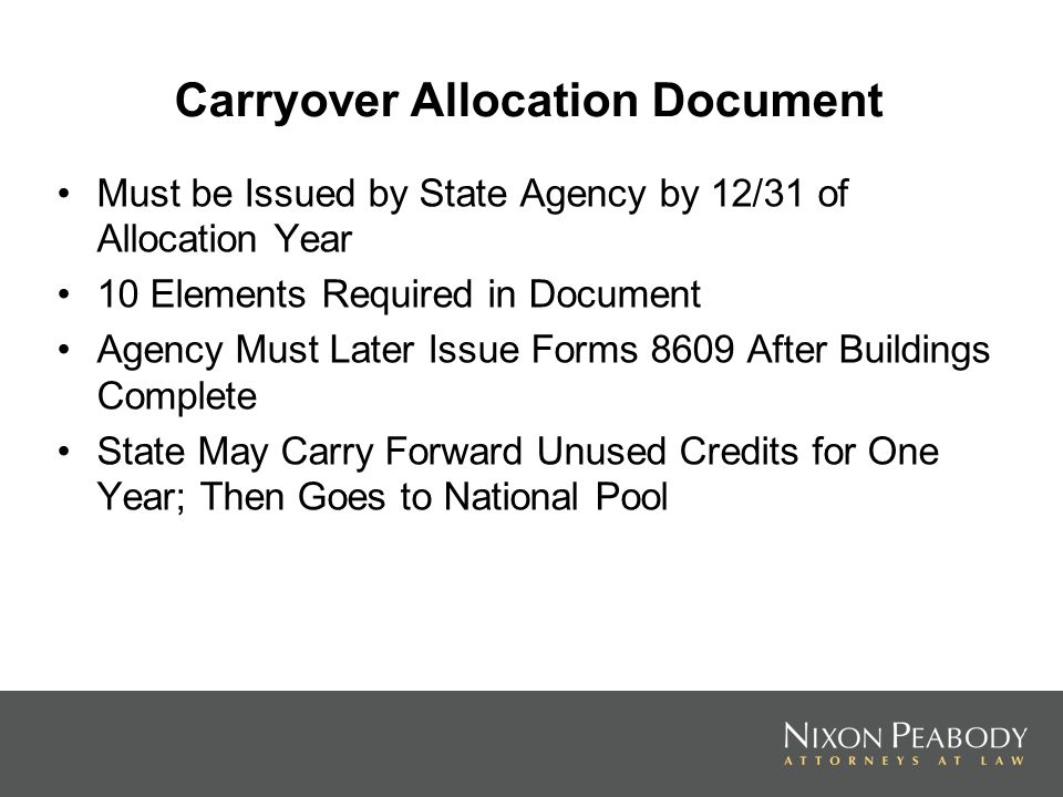 Carryover Allocation Document Must be Issued by State Agency by 12/31 of Allocation Year 10 Elements Required in Document Agency Must Later Issue Forms 8609 After Buildings Complete State May Carry Forward Unused Credits for One Year; Then Goes to National Pool