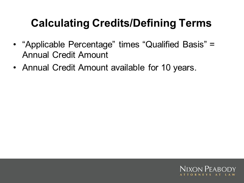 Calculating Credits/Defining Terms Applicable Percentage times Qualified Basis = Annual Credit Amount Annual Credit Amount available for 10 years.