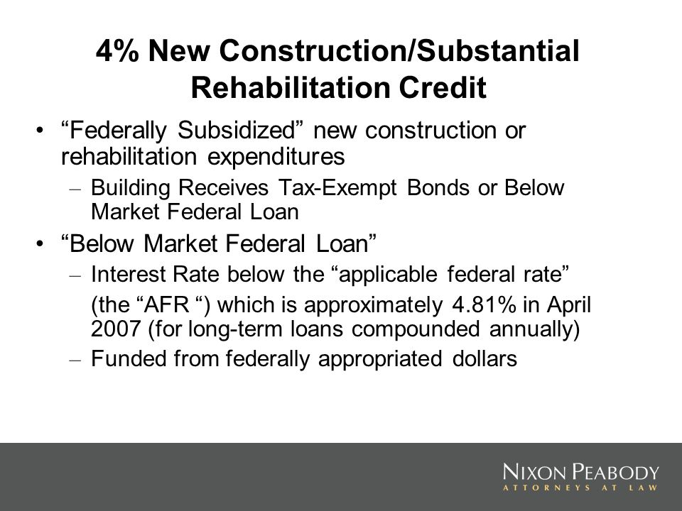 4% New Construction/Substantial Rehabilitation Credit Federally Subsidized new construction or rehabilitation expenditures – Building Receives Tax-Exempt Bonds or Below Market Federal Loan Below Market Federal Loan – Interest Rate below the applicable federal rate (the AFR ) which is approximately 4.81% in April 2007 (for long-term loans compounded annually) – Funded from federally appropriated dollars