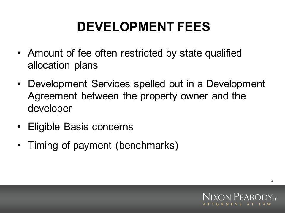 3 DEVELOPMENT FEES Amount of fee often restricted by state qualified allocation plans Development Services spelled out in a Development Agreement betw