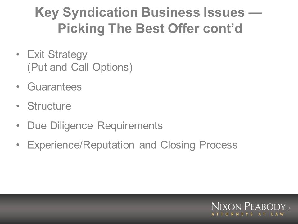 Key Syndication Business Issues Picking The Best Offer contd Exit Strategy (Put and Call Options) Guarantees Structure Due Diligence Requirements Experience/Reputation and Closing Process