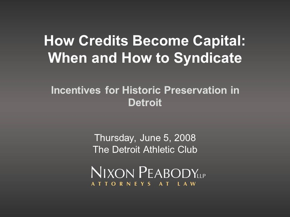 How Credits Become Capital: When and How to Syndicate Incentives for Historic Preservation in Detroit Thursday, June 5, 2008 The Detroit Athletic Club