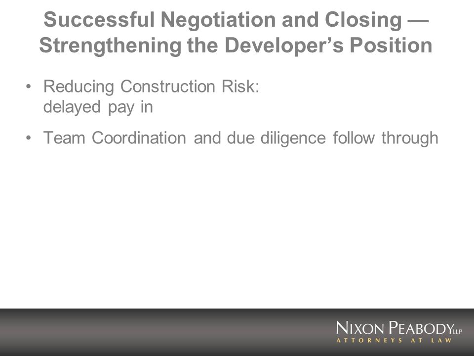 Successful Negotiation and Closing Strengthening the Developers Position Reducing Construction Risk: delayed pay in Team Coordination and due diligence follow through