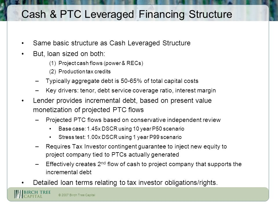 © 2007 Birch Tree Capital Cash & PTC Leveraged Financing Structure Same basic structure as Cash Leveraged Structure But, loan sized on both: (1)Projec