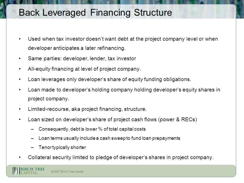 © 2007 Birch Tree Capital Back Leveraged Financing Structure Used when tax investor doesnt want debt at the project company level or when developer an
