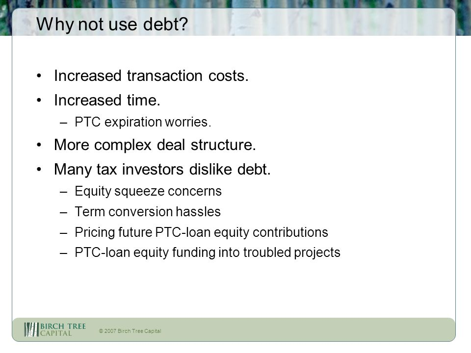 © 2007 Birch Tree Capital Why not use debt? Increased transaction costs. Increased time. –PTC expiration worries. More complex deal structure. Many ta