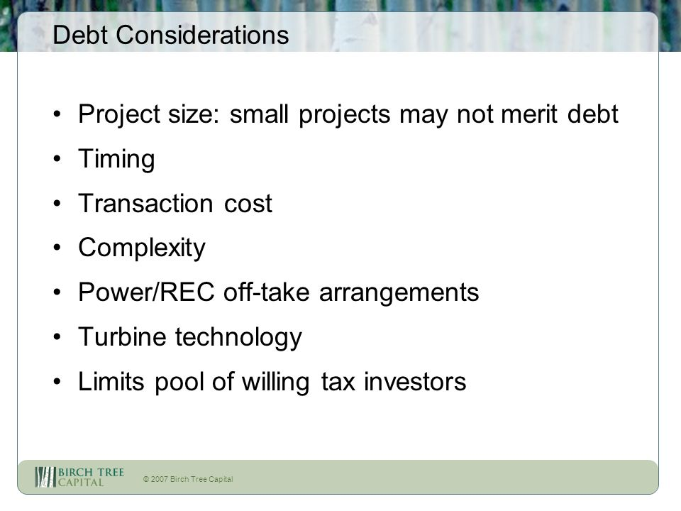 © 2007 Birch Tree Capital Debt Considerations Project size: small projects may not merit debt Timing Transaction cost Complexity Power/REC off-take ar