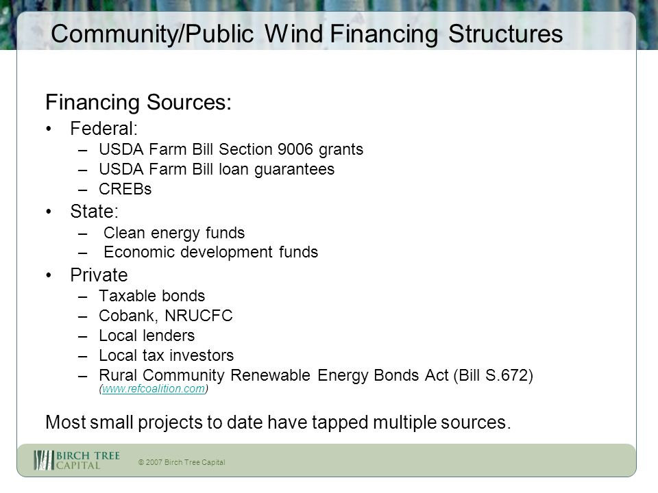 © 2007 Birch Tree Capital Community/Public Wind Financing Structures Financing Sources: Federal: –USDA Farm Bill Section 9006 grants –USDA Farm Bill loan guarantees –CREBs State: – Clean energy funds – Economic development funds Private –Taxable bonds –Cobank, NRUCFC –Local lenders –Local tax investors –Rural Community Renewable Energy Bonds Act (Bill S.672) (  Most small projects to date have tapped multiple sources.