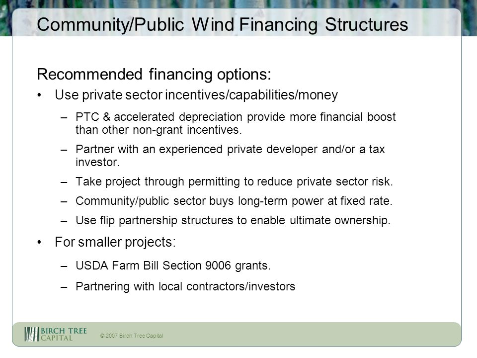 © 2007 Birch Tree Capital Community/Public Wind Financing Structures Recommended financing options: Use private sector incentives/capabilities/money –