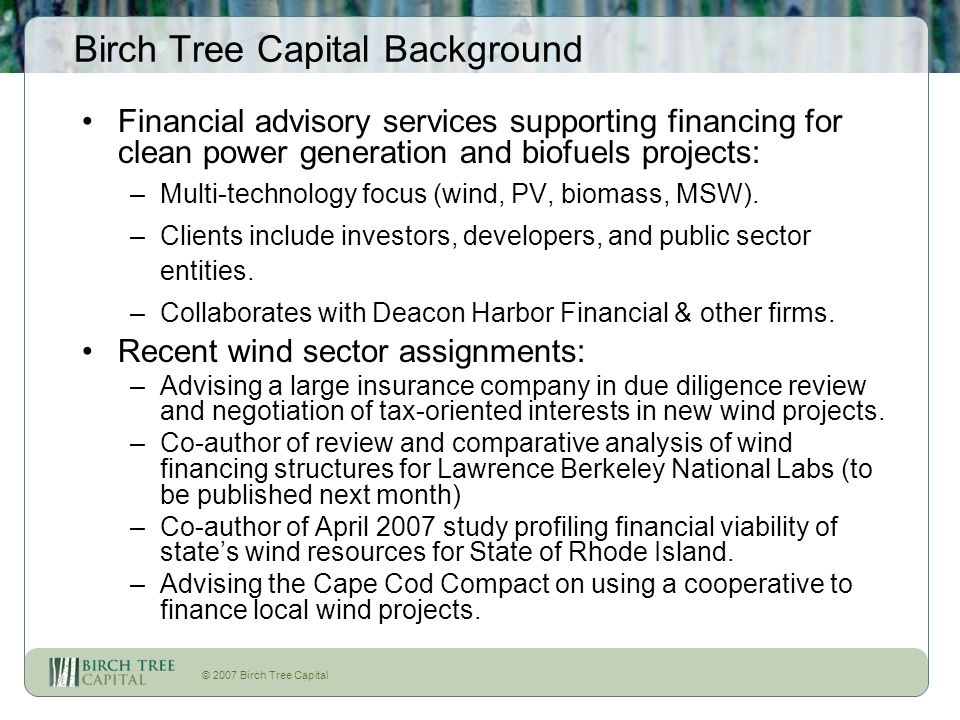 © 2007 Birch Tree Capital Birch Tree Capital Background Financial advisory services supporting financing for clean power generation and biofuels proje