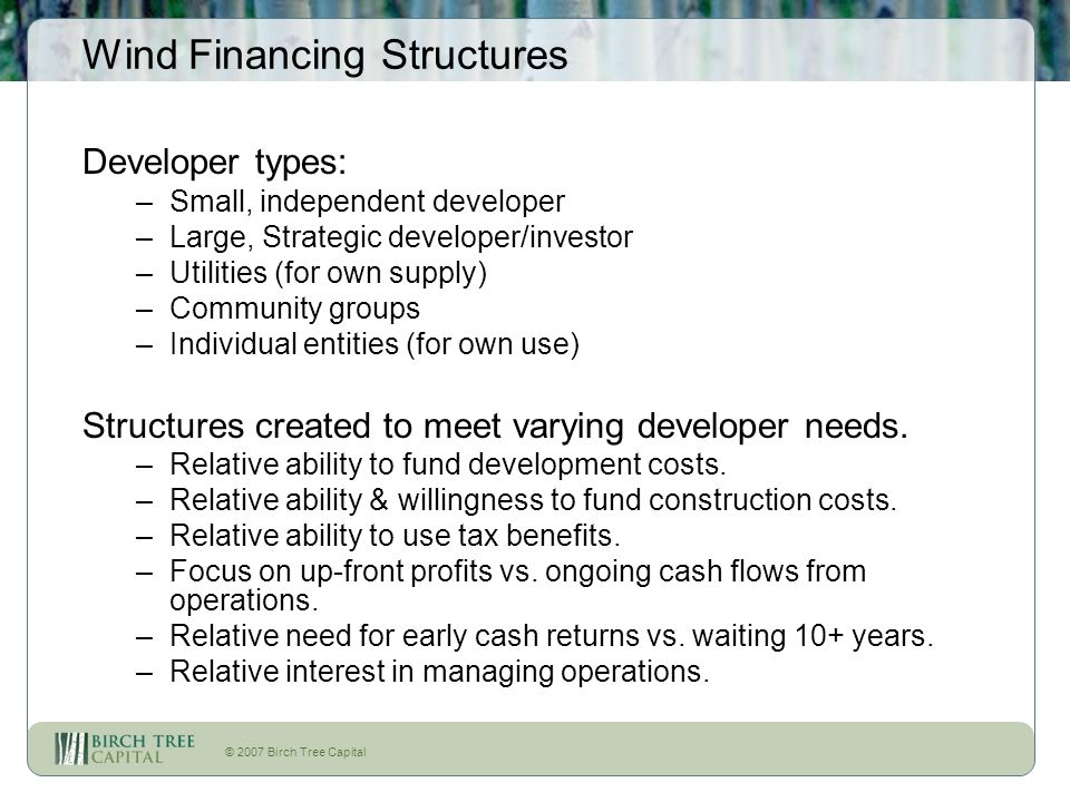 © 2007 Birch Tree Capital Wind Financing Structures Developer types: –Small, independent developer –Large, Strategic developer/investor –Utilities (fo