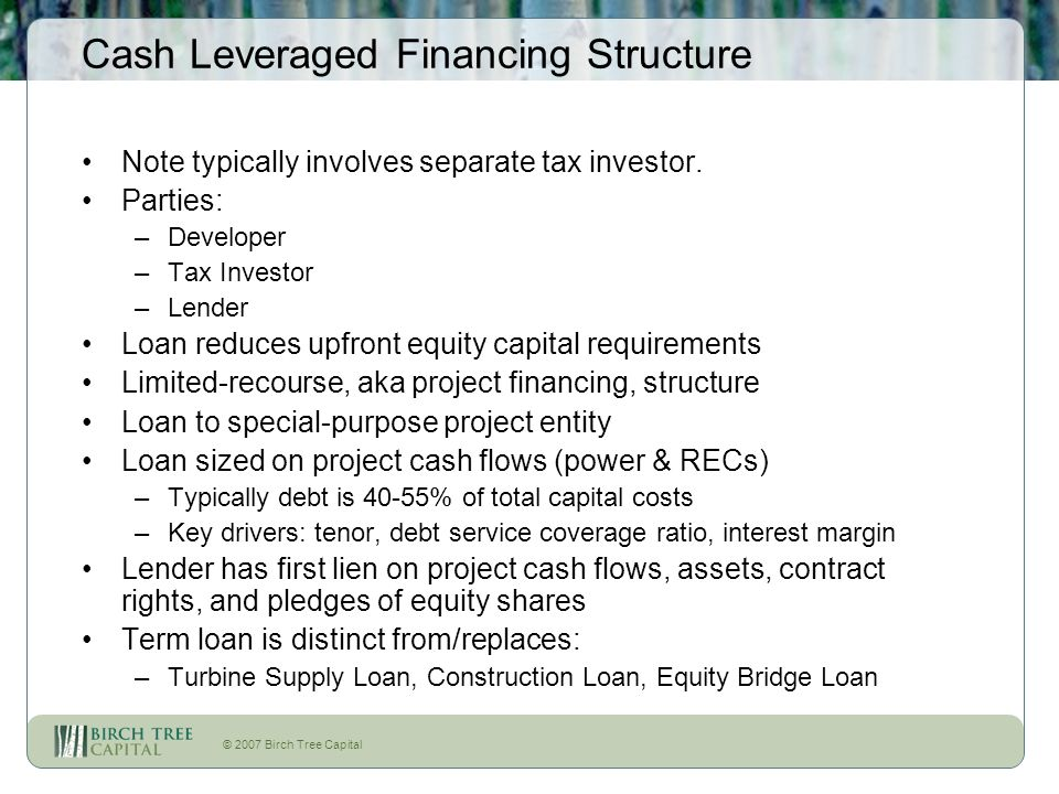 © 2007 Birch Tree Capital Cash Leveraged Financing Structure Note typically involves separate tax investor. Parties: –Developer –Tax Investor –Lender