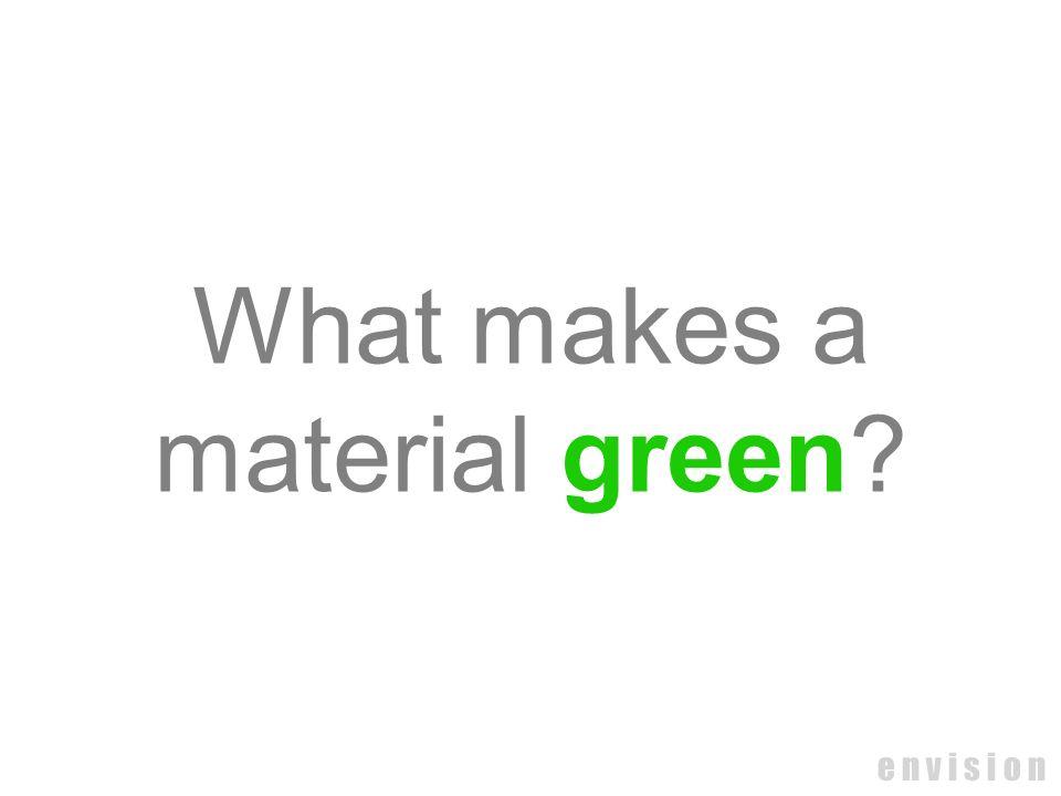 e n v i s i o n What makes a material green?