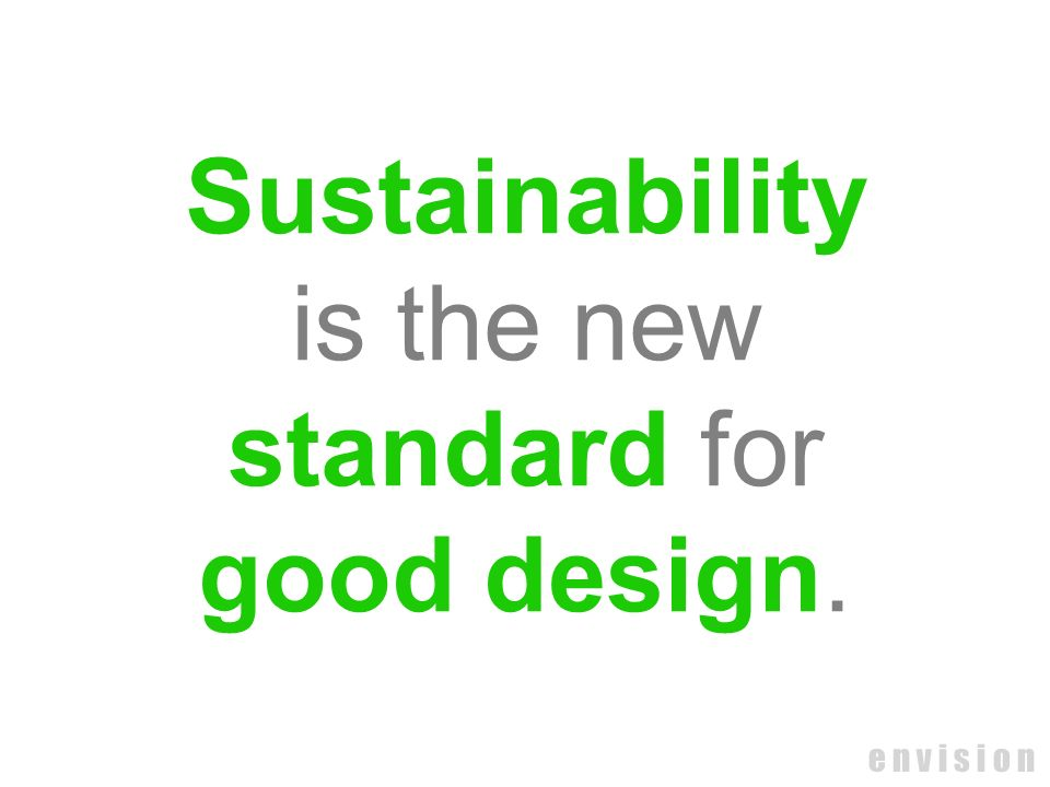 e n v i s i o n Sustainability is the new standard for good design.