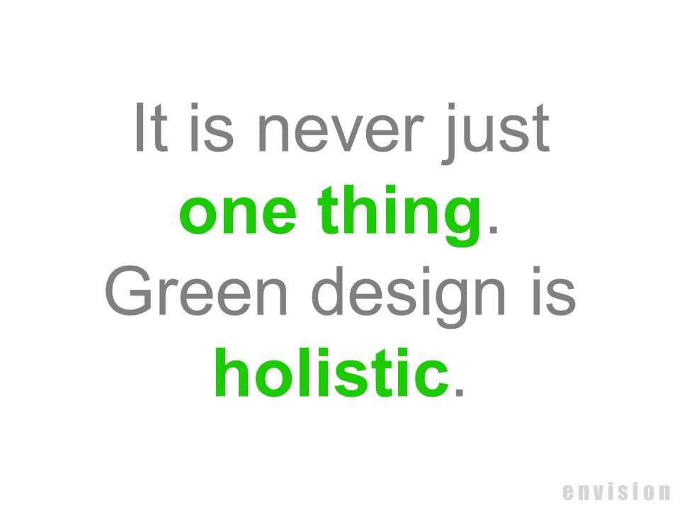 e n v i s i o n It is never just one thing. Green design is holistic.