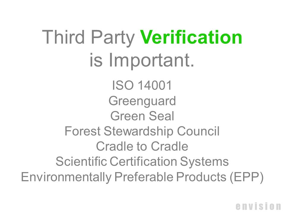 e n v i s i o n Third Party Verification is Important. ISO 14001 Greenguard Green Seal Forest Stewardship Council Cradle to Cradle Scientific Certific