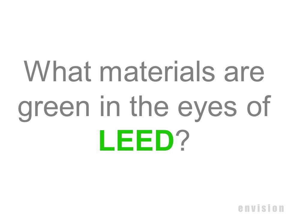 e n v i s i o n What materials are green in the eyes of LEED?