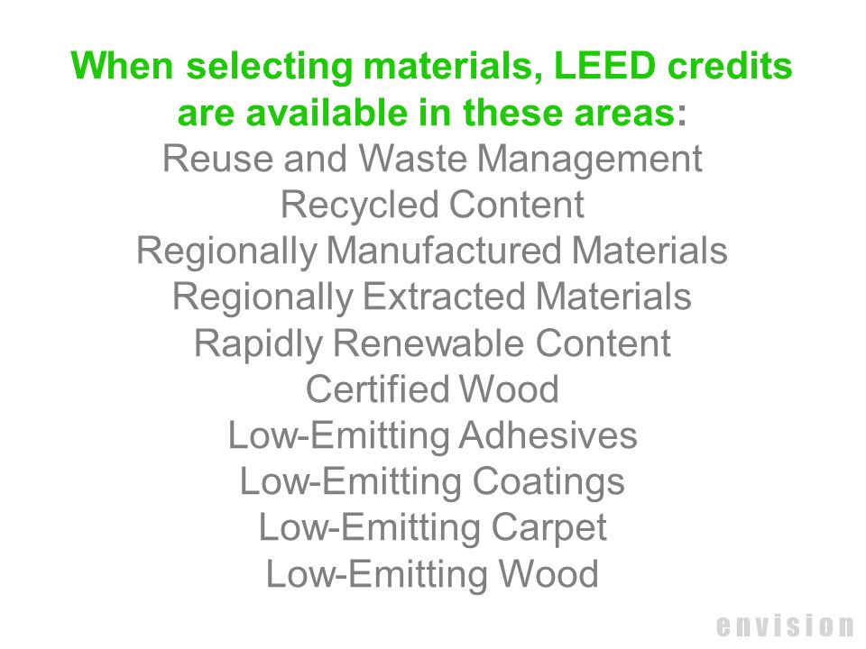 e n v i s i o n When selecting materials, LEED credits are available in these areas: Reuse and Waste Management Recycled Content Regionally Manufactur