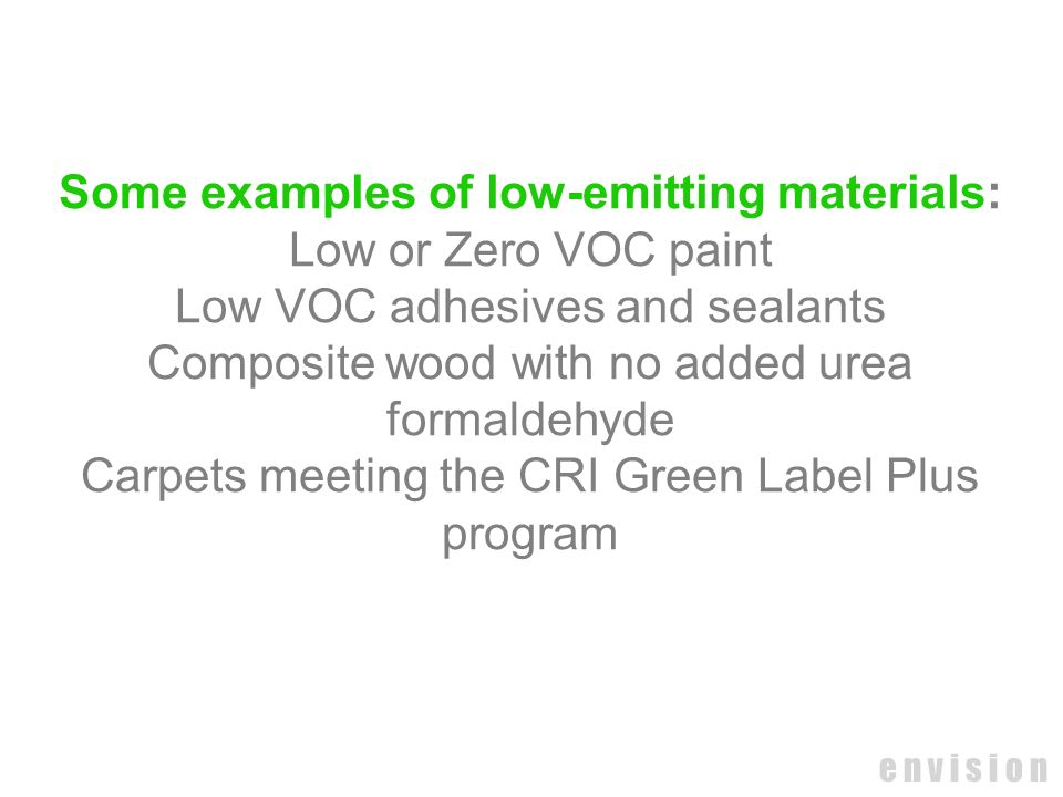 e n v i s i o n Some examples of low-emitting materials: Low or Zero VOC paint Low VOC adhesives and sealants Composite wood with no added urea formal