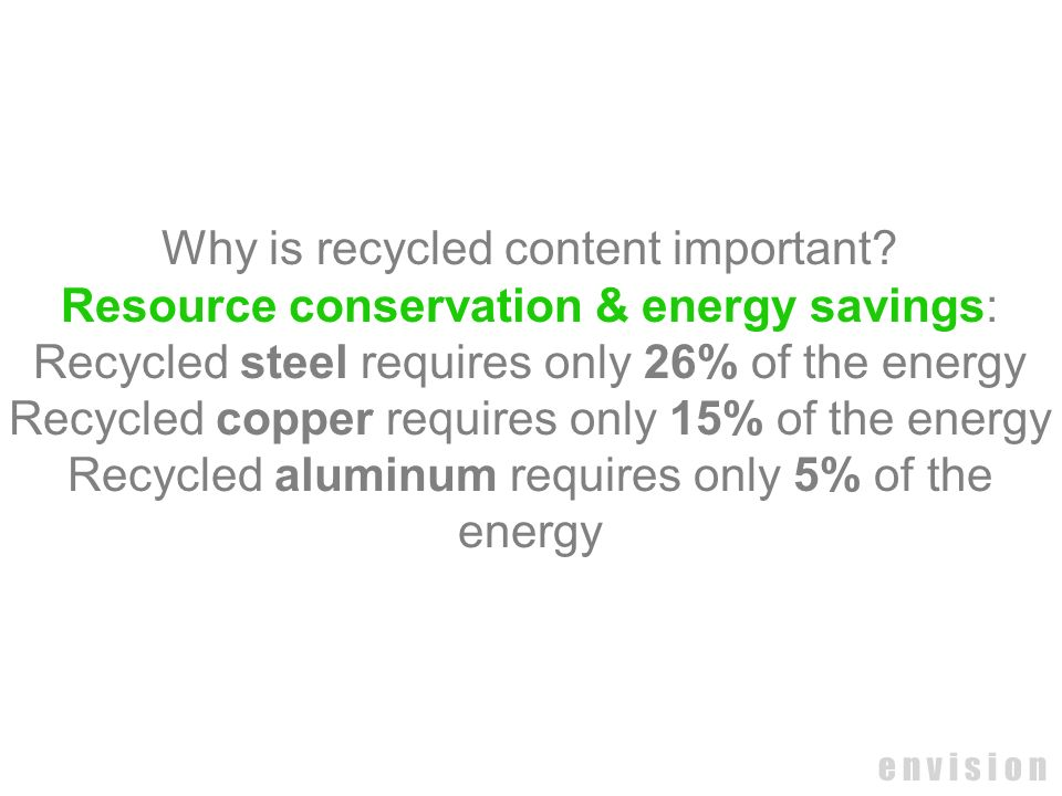 e n v i s i o n Why is recycled content important? Resource conservation & energy savings: Recycled steel requires only 26% of the energy Recycled cop