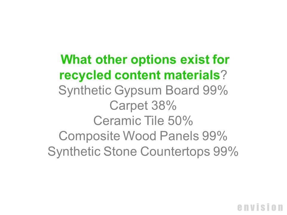 e n v i s i o n What other options exist for recycled content materials? Synthetic Gypsum Board 99% Carpet 38% Ceramic Tile 50% Composite Wood Panels