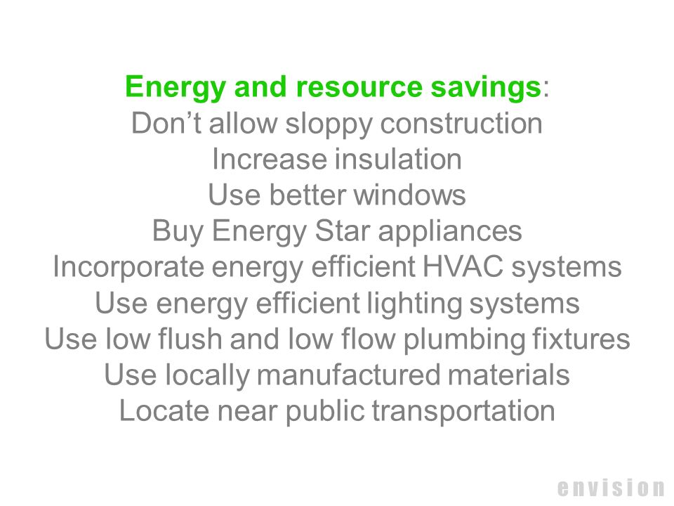 e n v i s i o n Energy and resource savings: Dont allow sloppy construction Increase insulation Use better windows Buy Energy Star appliances Incorpor