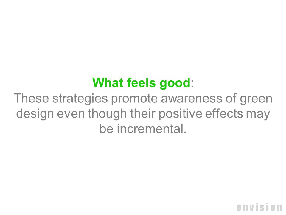 e n v i s i o n What feels good: These strategies promote awareness of green design even though their positive effects may be incremental.