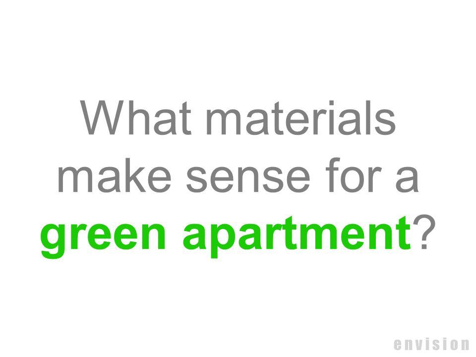 e n v i s i o n What materials make sense for a green apartment?