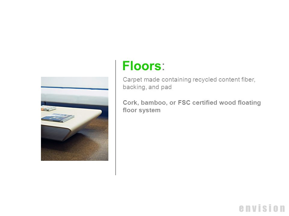 e n v i s i o n Floors: Carpet made containing recycled content fiber, backing, and pad Cork, bamboo, or FSC certified wood floating floor system