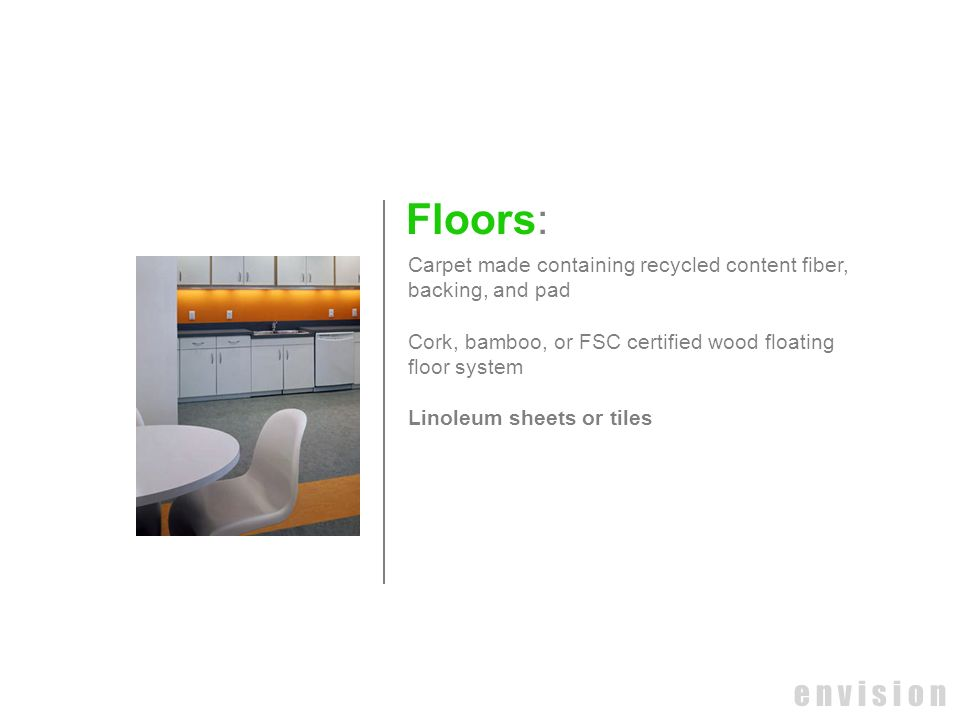 e n v i s i o n Floors: Carpet made containing recycled content fiber, backing, and pad Cork, bamboo, or FSC certified wood floating floor system Lino