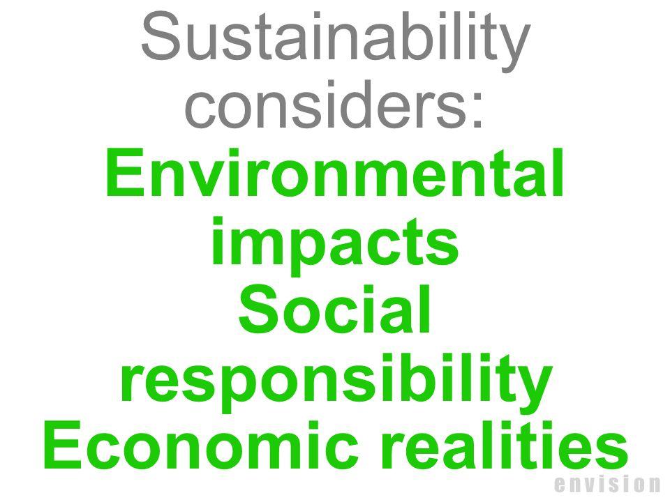 e n v i s i o n Sustainability considers: Environmental impacts Social responsibility Economic realities