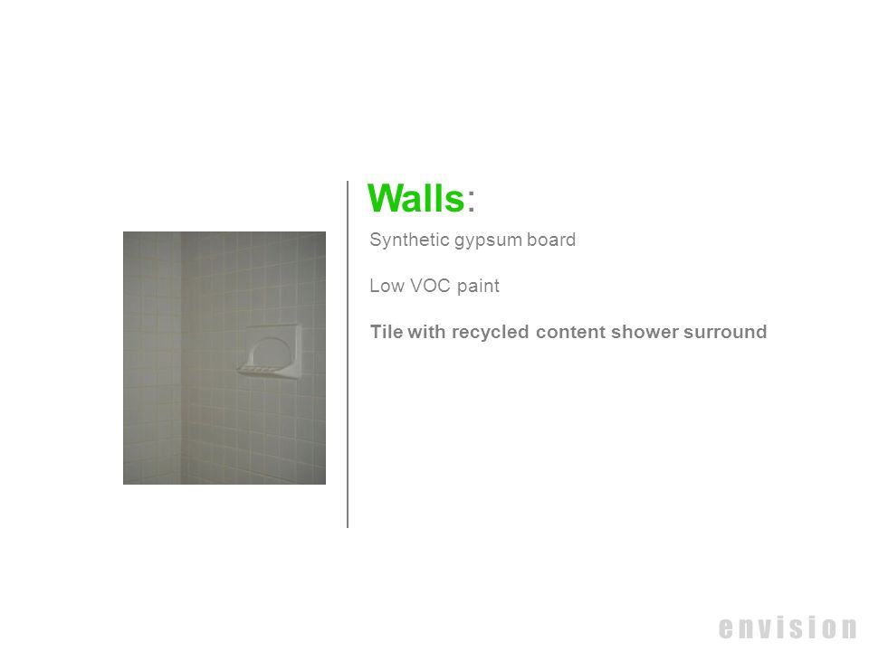 e n v i s i o n Walls: Synthetic gypsum board Low VOC paint Tile with recycled content shower surround
