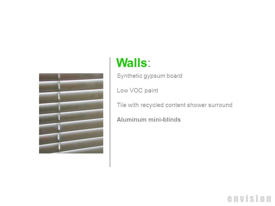 e n v i s i o n Walls: Synthetic gypsum board Low VOC paint Tile with recycled content shower surround Aluminum mini-blinds