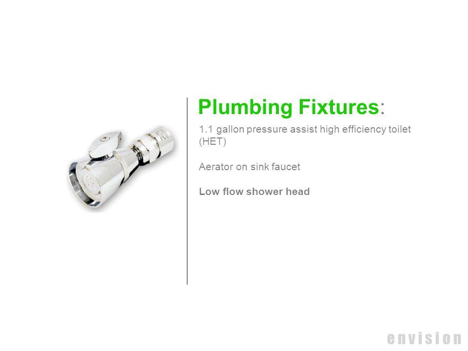 e n v i s i o n Plumbing Fixtures: 1.1 gallon pressure assist high efficiency toilet (HET) Aerator on sink faucet Low flow shower head
