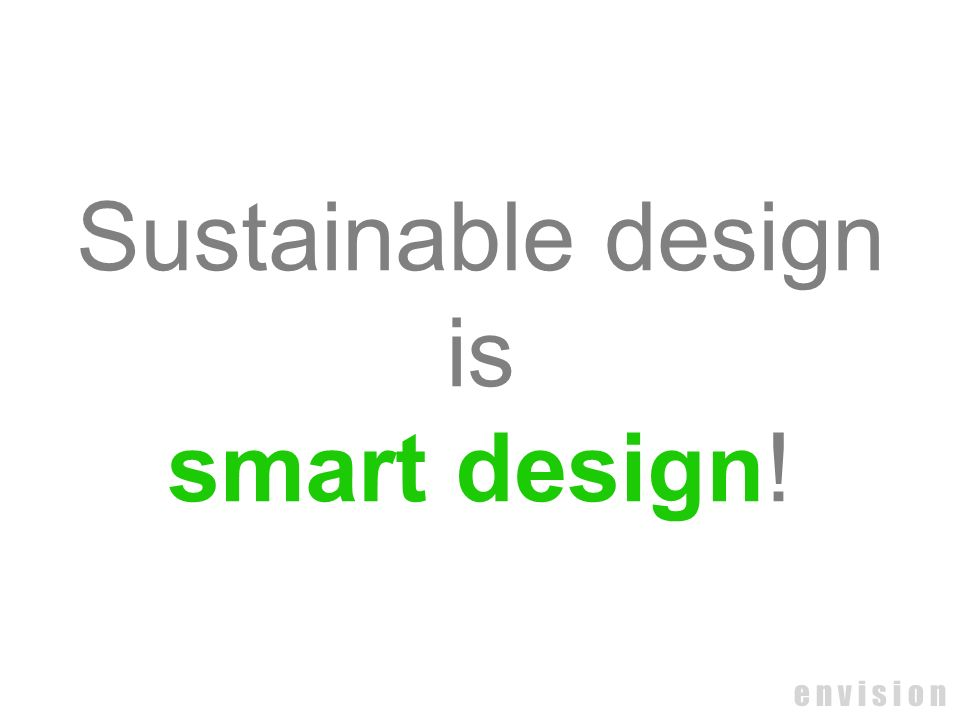 e n v i s i o n Sustainable design is smart design!