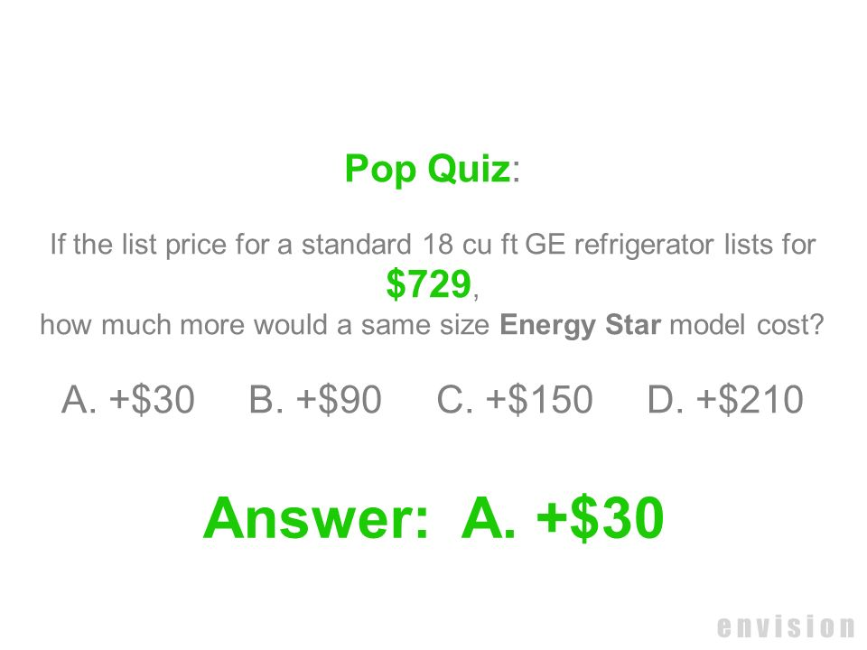 e n v i s i o n Pop Quiz: If the list price for a standard 18 cu ft GE refrigerator lists for $729, how much more would a same size Energy Star model