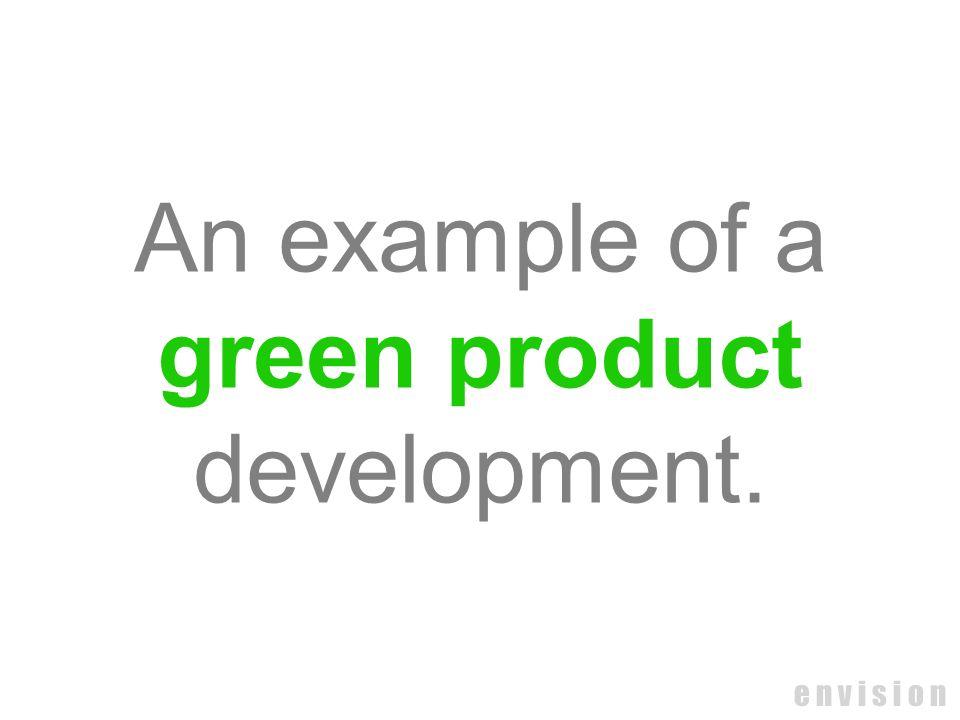 e n v i s i o n An example of a green product development.
