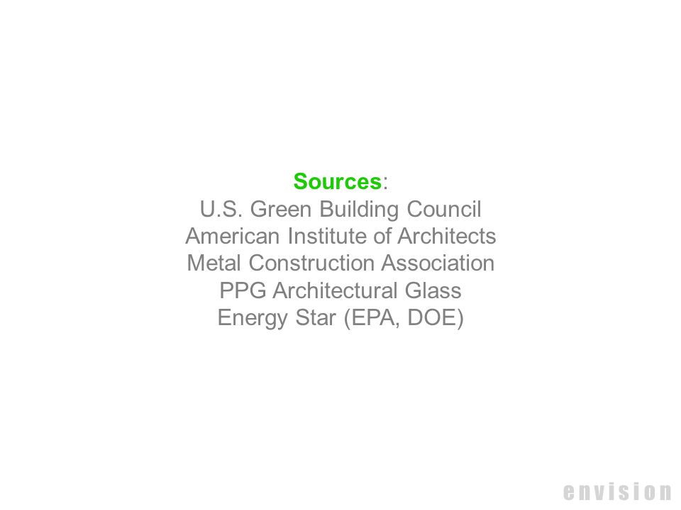 e n v i s i o n Sources: U.S. Green Building Council American Institute of Architects Metal Construction Association PPG Architectural Glass Energy St
