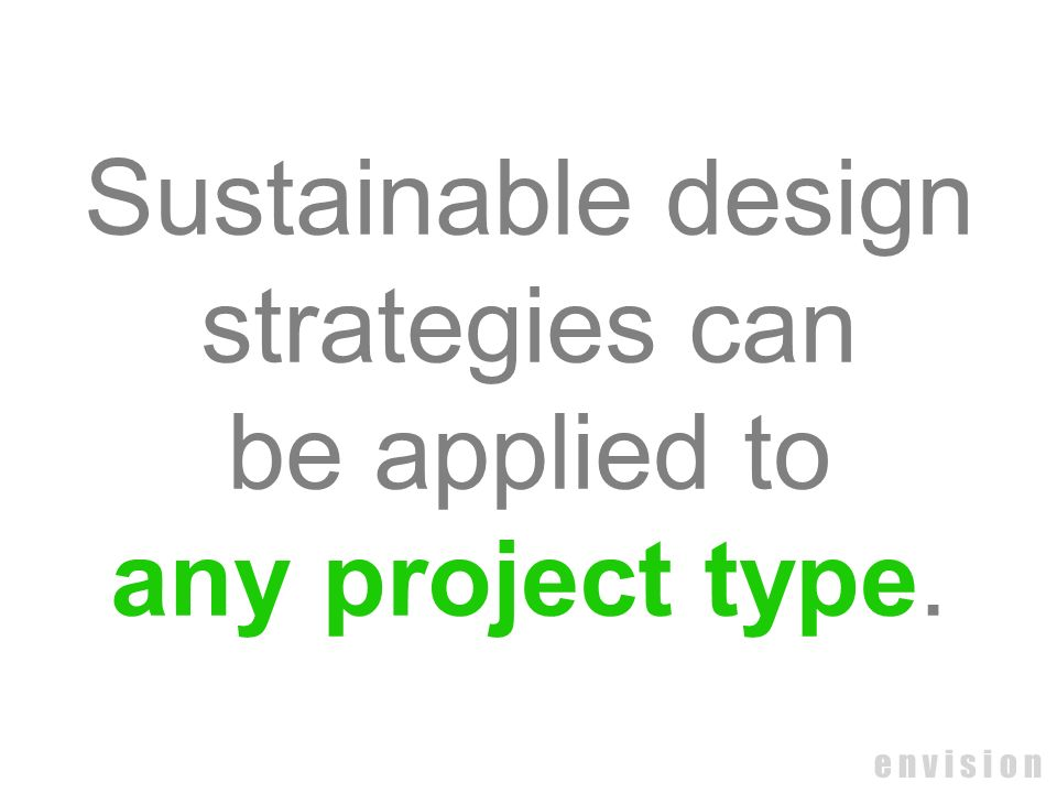e n v i s i o n Sustainable design strategies can be applied to any project type.