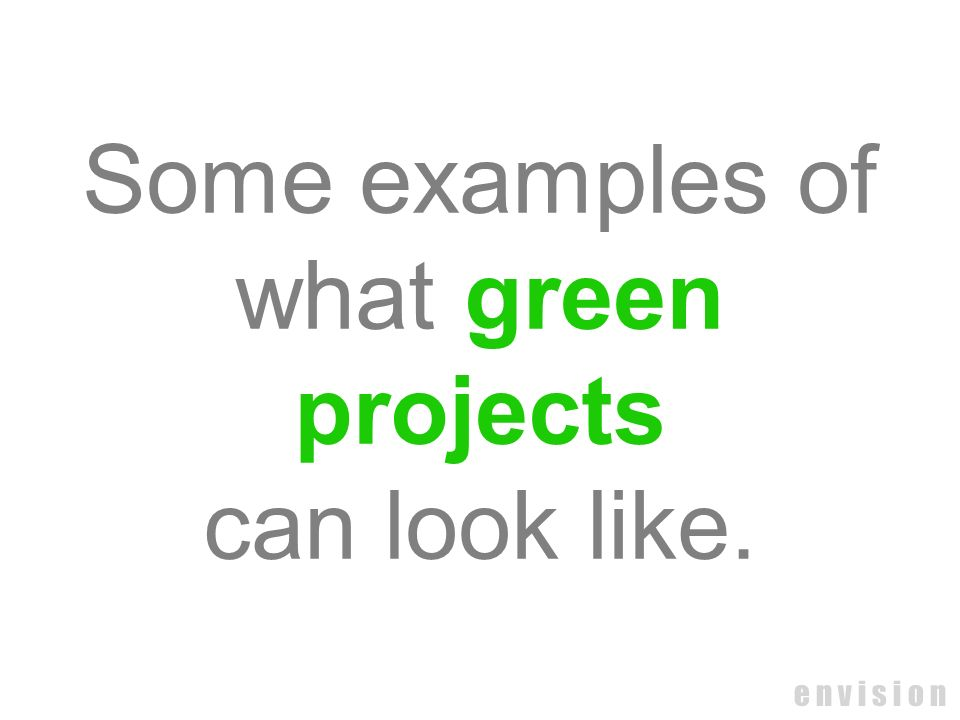 e n v i s i o n Some examples of what green projects can look like.