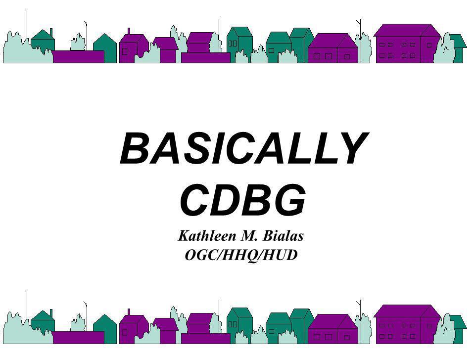 BASICALLY CDBG Kathleen M. Bialas OGC/HHQ/HUD